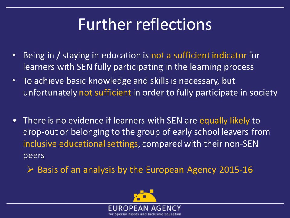 Further reflections Being in / staying in education is not a sufficient indicator for learners with SEN fully participating in the learning process To