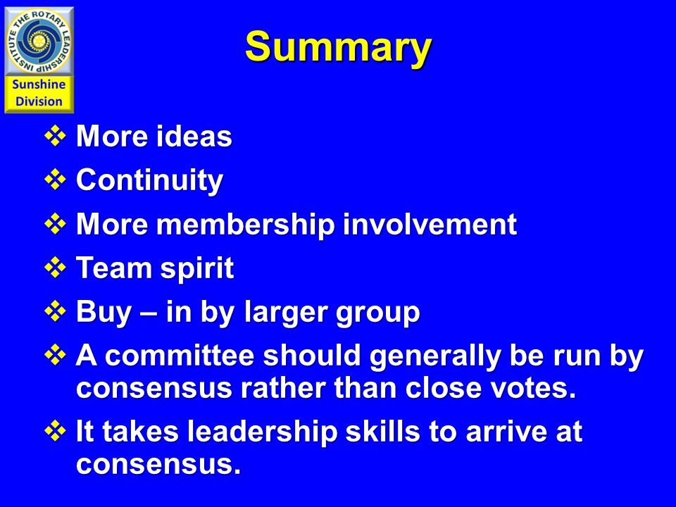 Summary  More ideas  Continuity  More membership involvement  Team spirit  Buy – in by larger group  A committee should generally be run by consensus rather than close votes.