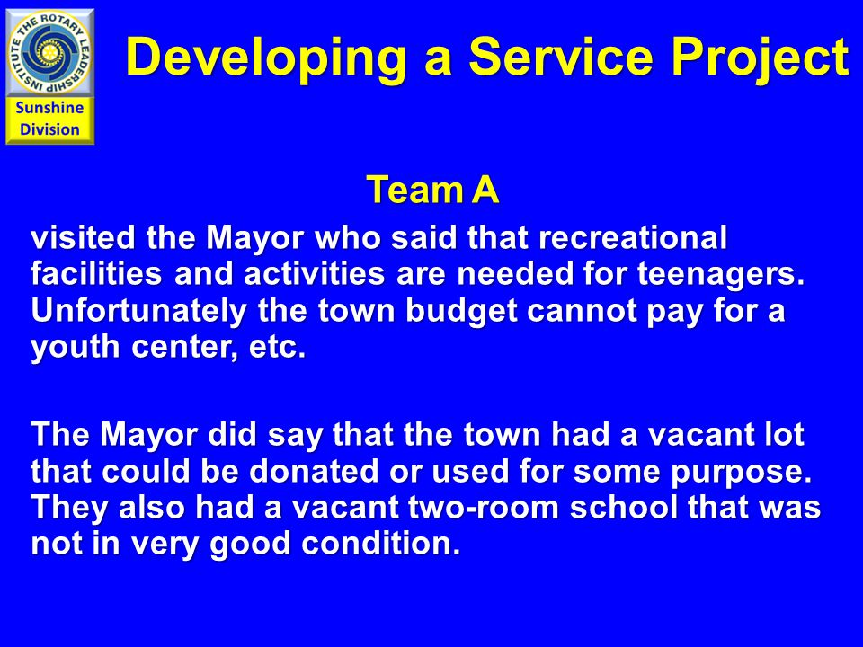 Developing a Service Project Team A visited the Mayor who said that recreational facilities and activities are needed for teenagers. Unfortunately the