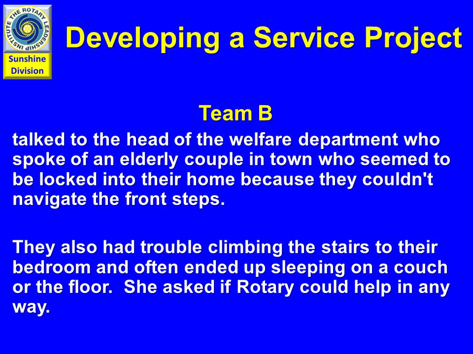 Developing a Service Project Team B talked to the head of the welfare department who spoke of an elderly couple in town who seemed to be locked into their home because they couldn t navigate the front steps.