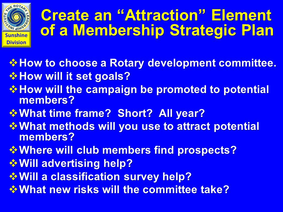 Create an Attraction Element of a Membership Strategic Plan Create an Attraction Element of a Membership Strategic Plan  How to choose a Rotary development committee.