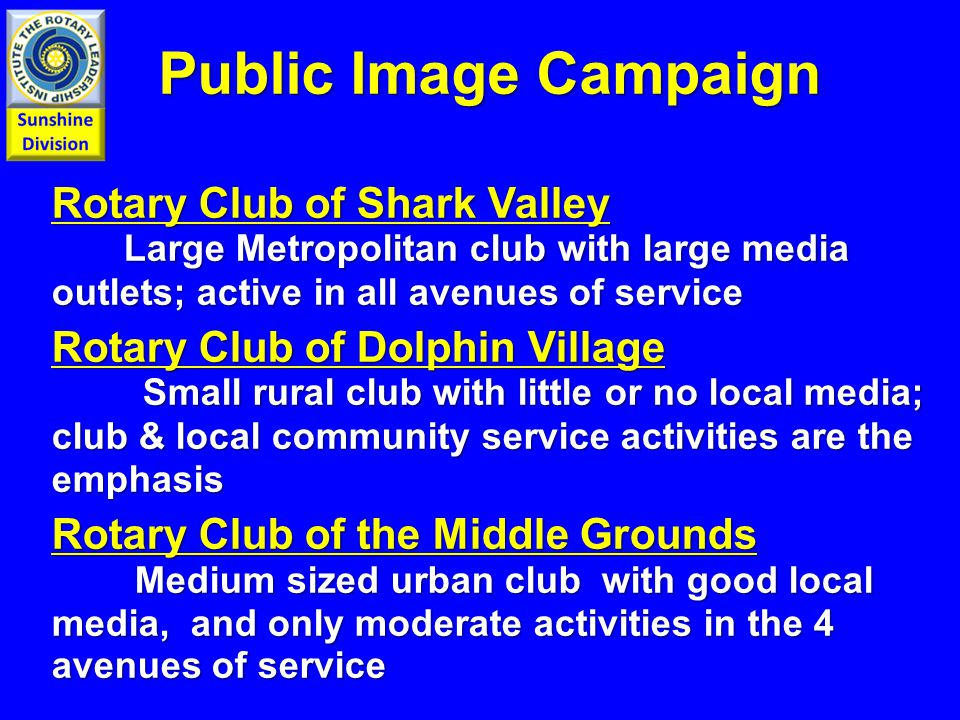 Rotary Club of Shark Valley Large Metropolitan club with large media outlets; active in all avenues of service Rotary Club of Dolphin Village Small rural club with little or no local media; club & local community service activities are the emphasis Rotary Club of the Middle Grounds Medium sized urban club with good local media, and only moderate activities in the 4 avenues of service Public Image Campaign