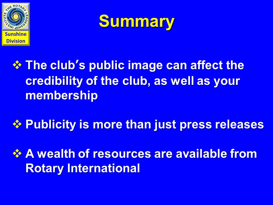  The club's public image can affect the credibility of the club, as well as your membership  Publicity is more than just press releases  A wealth of resources are available from Rotary International Summary