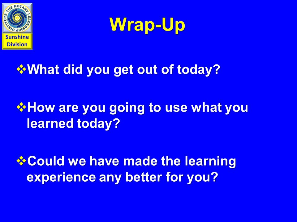 Wrap-Up  What did you get out of today.  How are you going to use what you learned today.