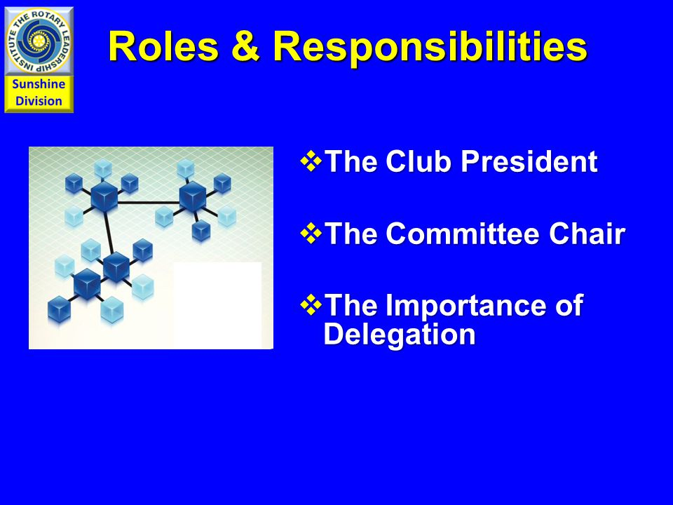  The Club President  The Committee Chair  The Importance of Delegation Roles & Responsibilities