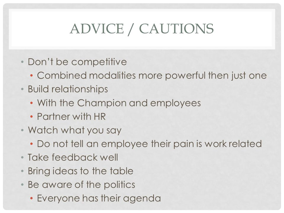 ADVICE / CAUTIONS Don't be competitive Combined modalities more powerful then just one Build relationships With the Champion and employees Partner with HR Watch what you say Do not tell an employee their pain is work related Take feedback well Bring ideas to the table Be aware of the politics Everyone has their agenda