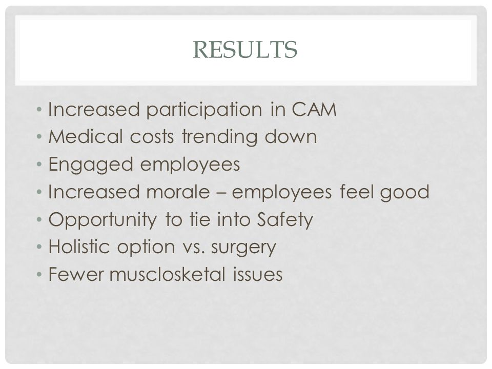 RESULTS Increased participation in CAM Medical costs trending down Engaged employees Increased morale – employees feel good Opportunity to tie into Sa