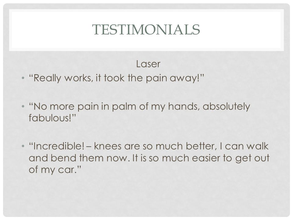 """TESTIMONIALS Laser """"Really works, it took the pain away!"""" """"No more pain in palm of my hands, absolutely fabulous!"""" """"Incredible! – knees are so much be"""