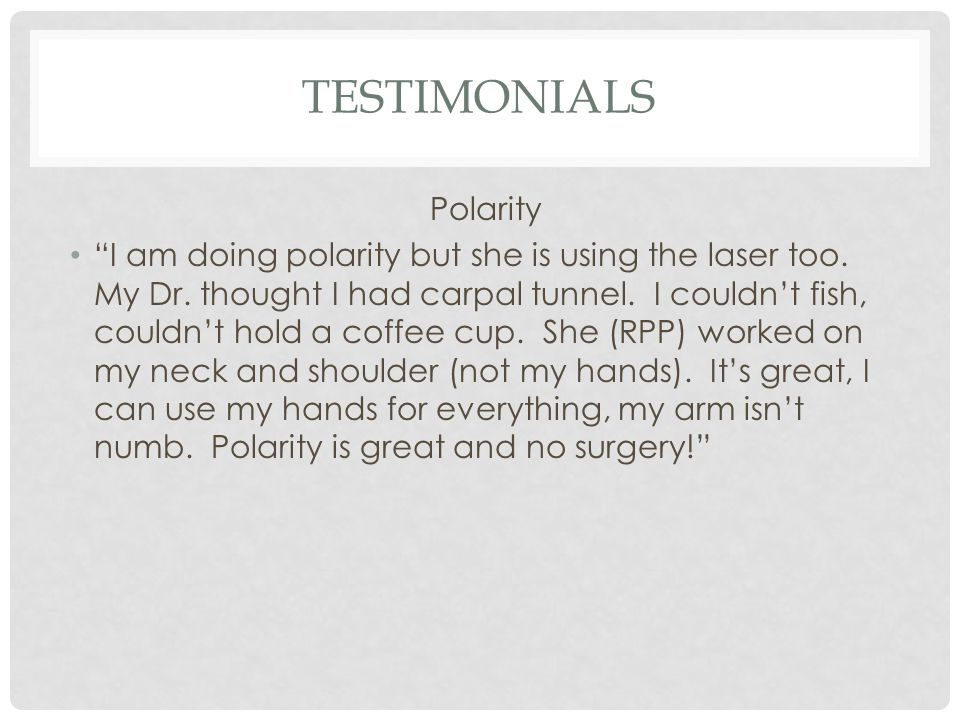 """TESTIMONIALS Polarity """"I am doing polarity but she is using the laser too. My Dr. thought I had carpal tunnel. I couldn't fish, couldn't hold a coffee"""