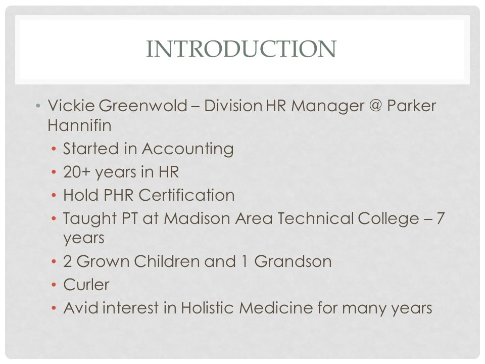 INTRODUCTION Vickie Greenwold – Division HR Manager @ Parker Hannifin Started in Accounting 20+ years in HR Hold PHR Certification Taught PT at Madiso