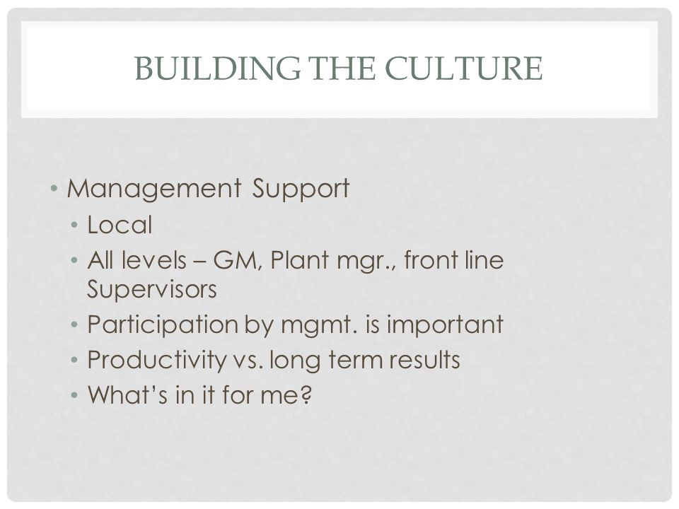 BUILDING THE CULTURE Management Support Local All levels – GM, Plant mgr., front line Supervisors Participation by mgmt. is important Productivity vs.