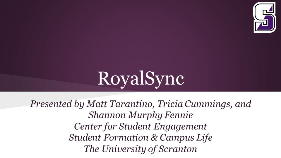 RoyalSync Presented by Matt Tarantino, Tricia Cummings, and Shannon Murphy Fennie Center for Student Engagement Student Formation & Campus Life The University of Scranton