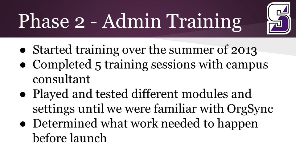 Phase 2 - Admin Training ● Started training over the summer of 2013 ● Completed 5 training sessions with campus consultant ● Played and tested different modules and settings until we were familiar with OrgSync ● Determined what work needed to happen before launch