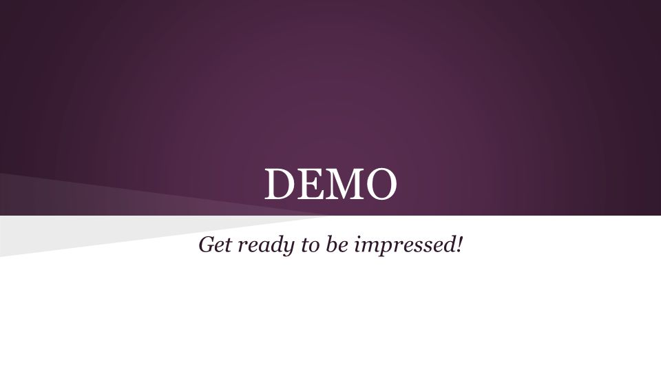 DEMO Get ready to be impressed!