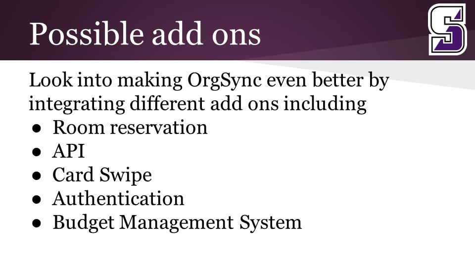 Possible add ons Look into making OrgSync even better by integrating different add ons including ● Room reservation ● API ● Card Swipe ● Authentication ● Budget Management System