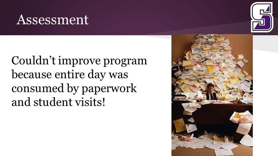 Assessment Couldn't improve program because entire day was consumed by paperwork and student visits!