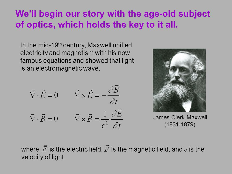 We'll begin our story with the age-old subject of optics, which holds the key to it all. James Clerk Maxwell (1831-1879) In the mid-19 th century, Max