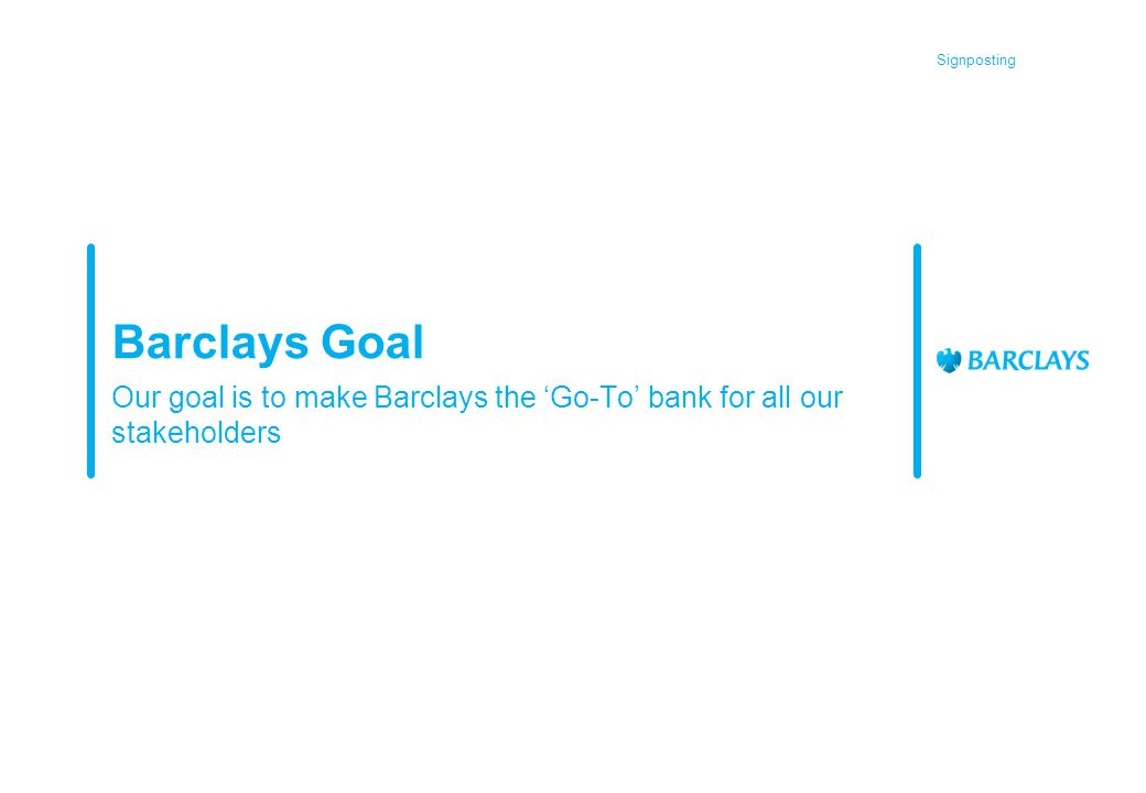 Signposting Barclays Goal Our goal is to make Barclays the 'Go-To' bank for all our stakeholders