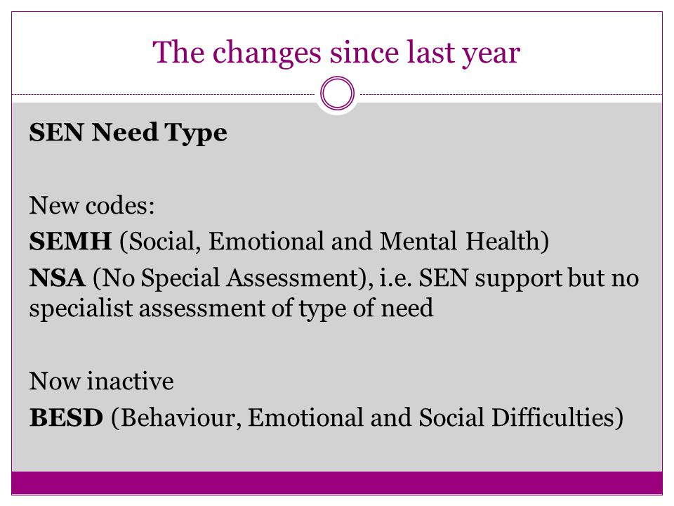 The changes since last year SEN Need Type New codes: SEMH (Social, Emotional and Mental Health) NSA (No Special Assessment), i.e.
