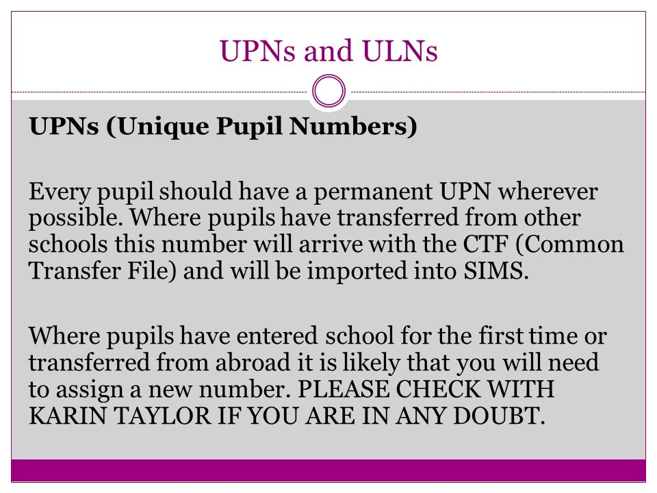 UPNs and ULNs UPNs (Unique Pupil Numbers) Every pupil should have a permanent UPN wherever possible.