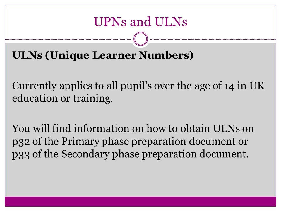 UPNs and ULNs ULNs (Unique Learner Numbers) Currently applies to all pupil's over the age of 14 in UK education or training.