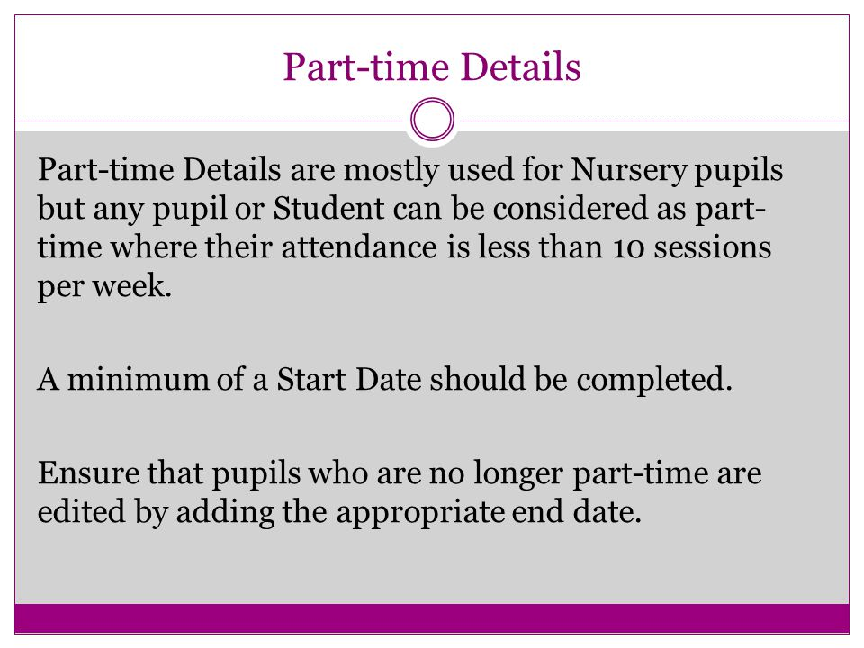 Part-time Details Part-time Details are mostly used for Nursery pupils but any pupil or Student can be considered as part- time where their attendance is less than 10 sessions per week.