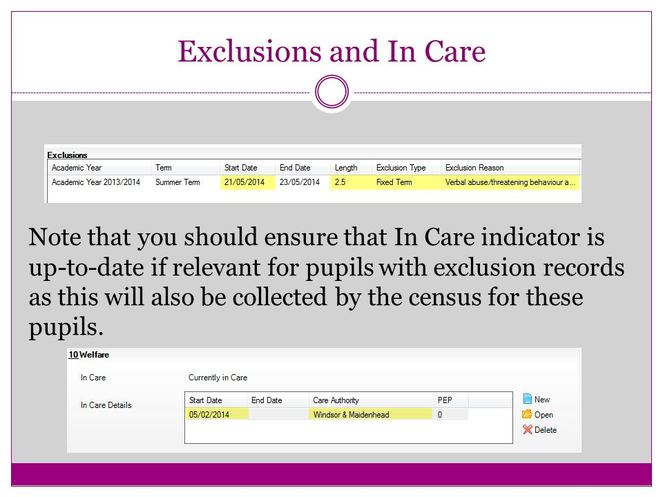 Exclusions and In Care Note that you should ensure that In Care indicator is up-to-date if relevant for pupils with exclusion records as this will also be collected by the census for these pupils.
