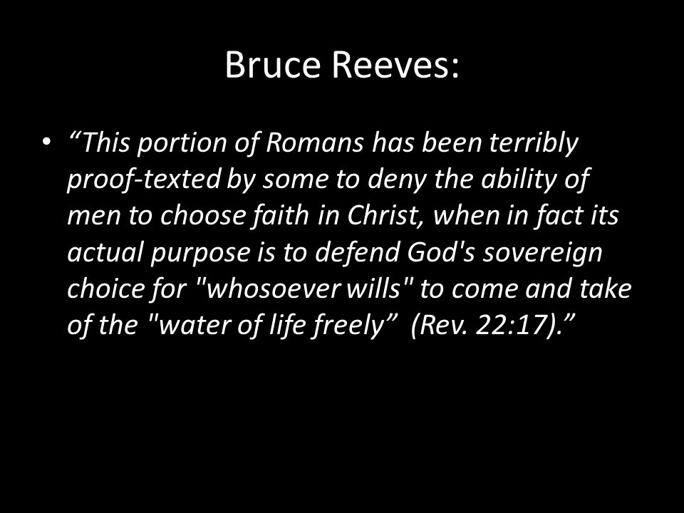 Bruce Reeves: This portion of Romans has been terribly proof-texted by some to deny the ability of men to choose faith in Christ, when in fact its actual purpose is to defend God s sovereign choice for whosoever wills to come and take of the water of life freely (Rev.