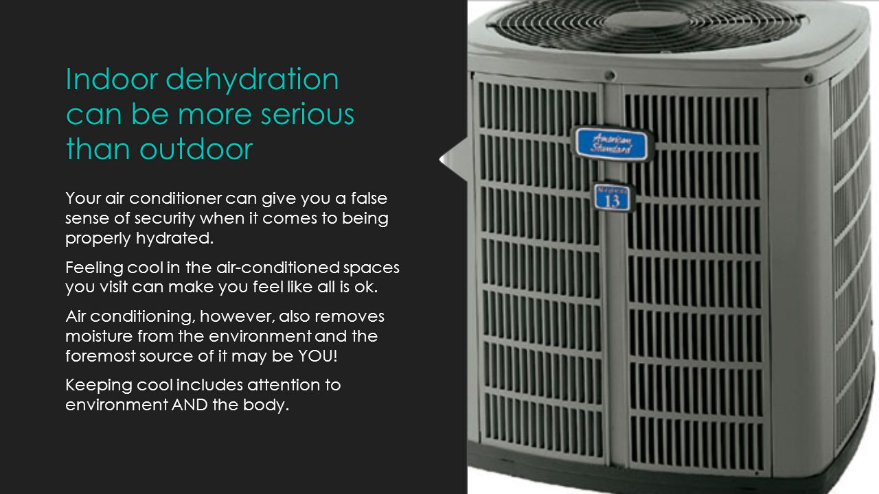 Air conditioning is so NOT Cool…  Air conditioning ironically can be a major culprit in dehydration, found nearly everywhere: your car, schools, hotels, airports, etc.