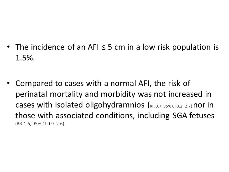 The incidence of an AFI ≤ 5 cm in a low risk population is 1.5%. Compared to cases with a normal AFI, the risk of perinatal mortality and morbidity wa