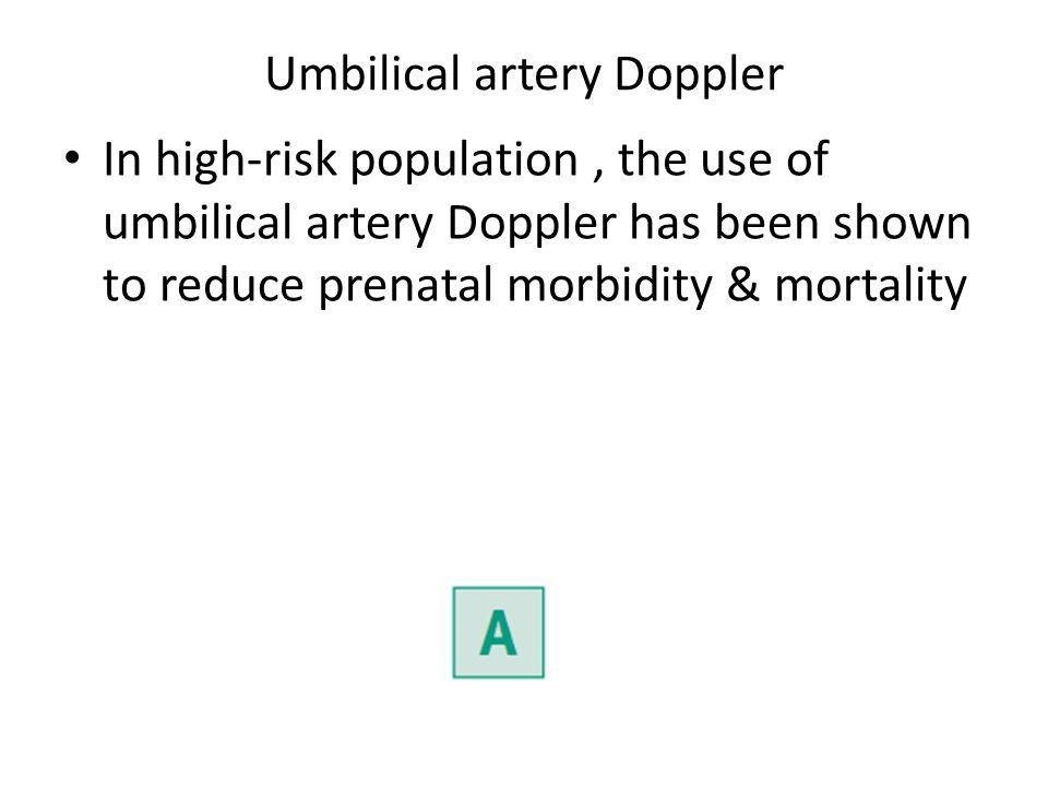 Umbilical artery Doppler In high-risk population, the use of umbilical artery Doppler has been shown to reduce prenatal morbidity & mortality