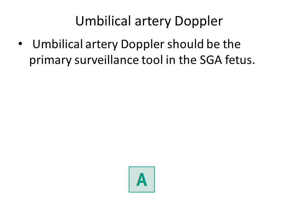 Umbilical artery Doppler Umbilical artery Doppler should be the primary surveillance tool in the SGA fetus.