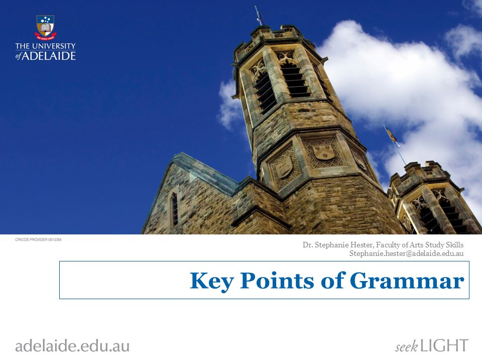Key Points of Grammar Dr. Stephanie Hester, Faculty of Arts Study Skills Stephanie.hester@adelaide.edu.au