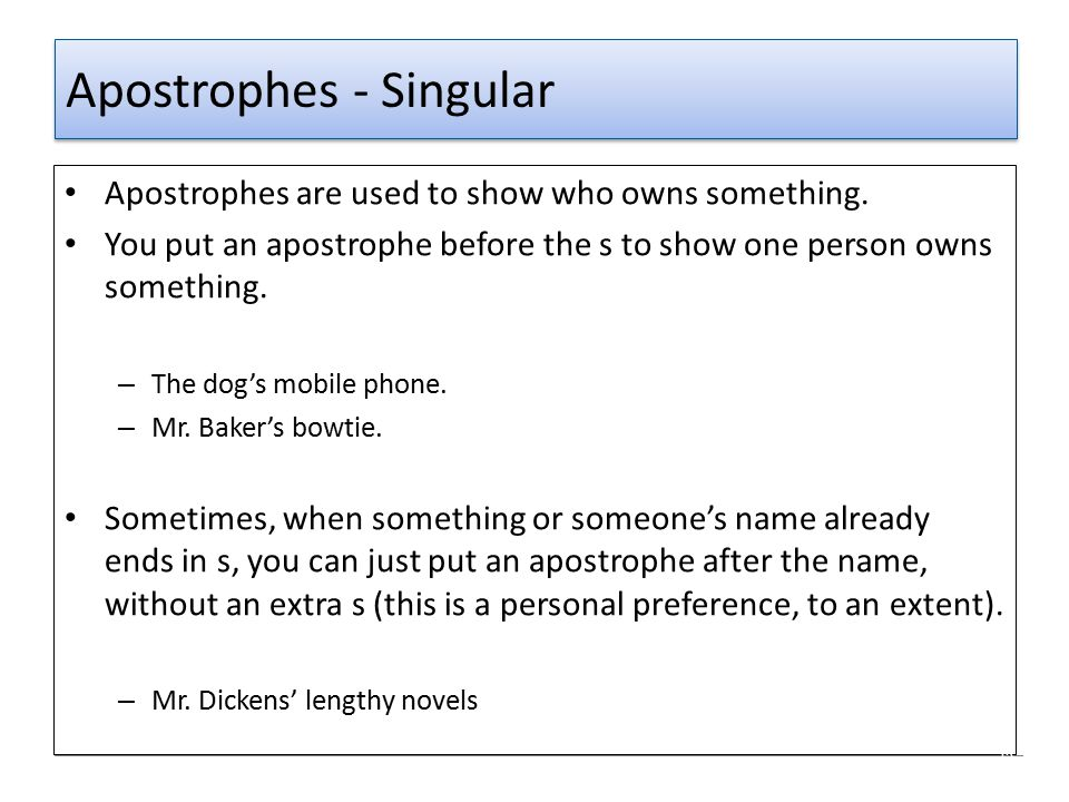 Apostrophes - Singular Apostrophes are used to show who owns something. You put an apostrophe before the s to show one person owns something. – The do