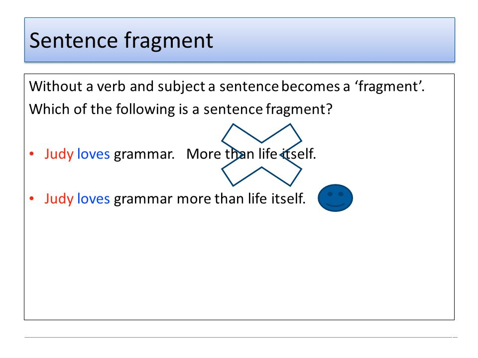 Sentence fragment Without a verb and subject a sentence becomes a 'fragment'. Which of the following is a sentence fragment? Judy loves grammar. More