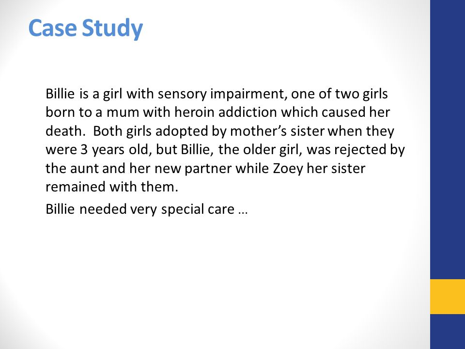Case Study Billie is a girl with sensory impairment, one of two girls born to a mum with heroin addiction which caused her death. Both girls adopted b