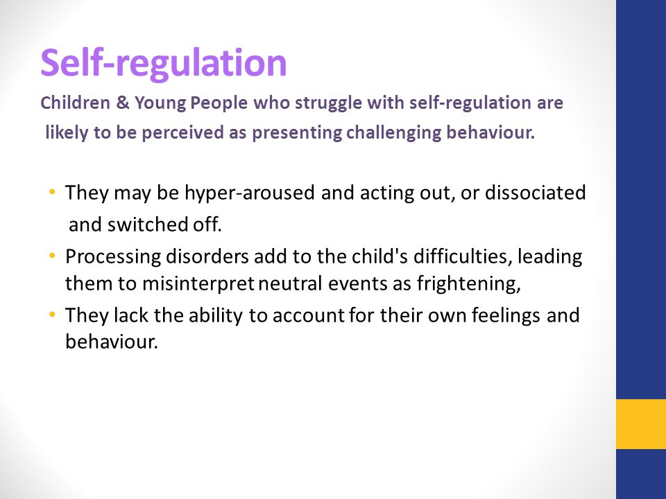 Self-regulation Children & Young People who struggle with self-regulation are likely to be perceived as presenting challenging behaviour. They may be