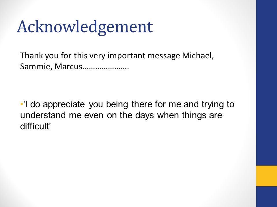 Acknowledgement Thank you for this very important message Michael, Sammie, Marcus…………………. 'I do appreciate you being there for me and trying to unders