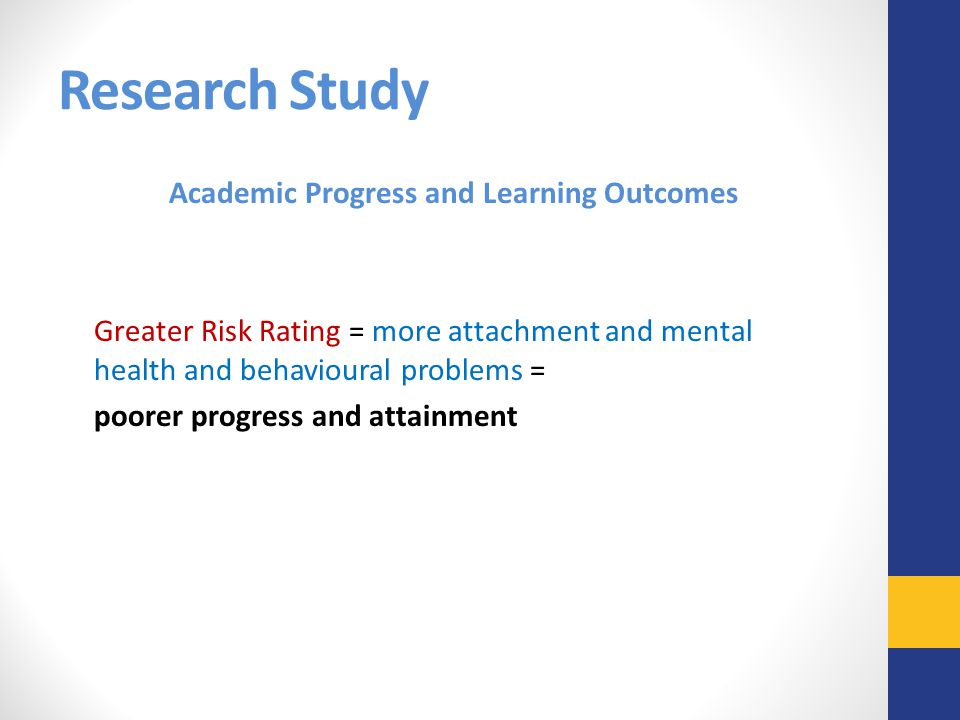Research Study Academic Progress and Learning Outcomes Greater Risk Rating = more attachment and mental health and behavioural problems = poorer progr