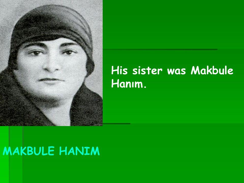 MAKBULE HANIM His sister was Makbule Hanım.