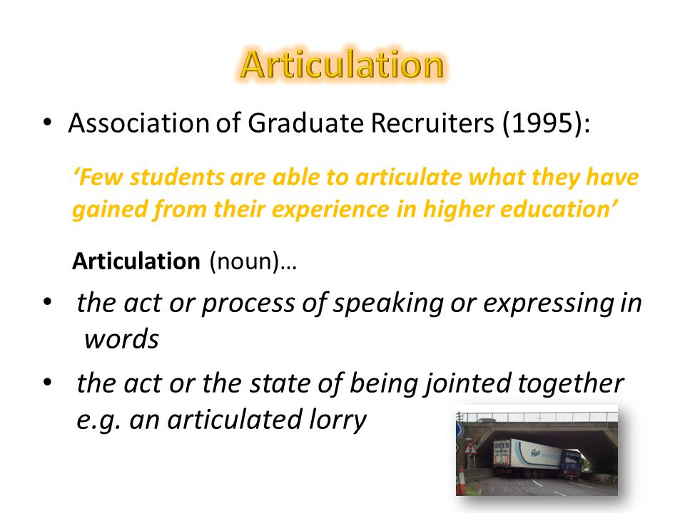 Association of Graduate Recruiters (1995): 'Few students are able to articulate what they have gained from their experience in higher education' Articulation (noun)… the act or process of speaking or expressing in words the act or the state of being jointed together e.g.