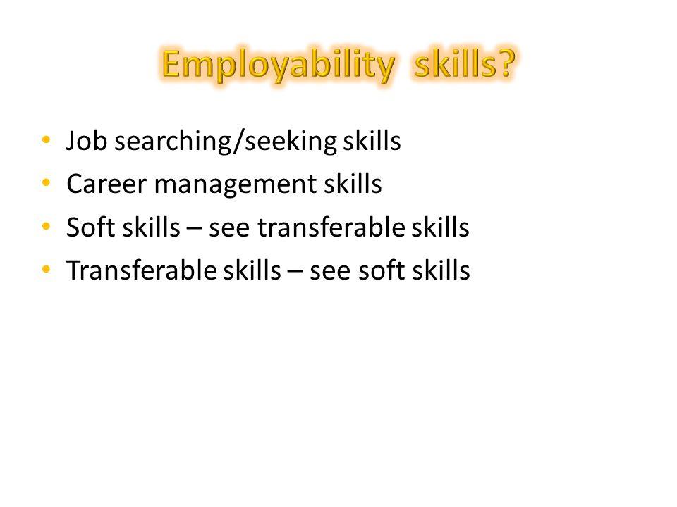 Job searching/seeking skills Career management skills Soft skills – see transferable skills Transferable skills – see soft skills