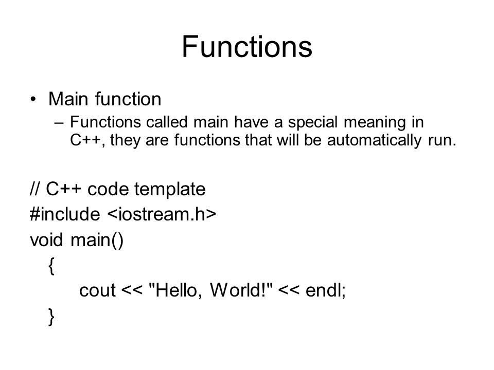 Functions Main function –Functions called main have a special meaning in C++, they are functions that will be automatically run.