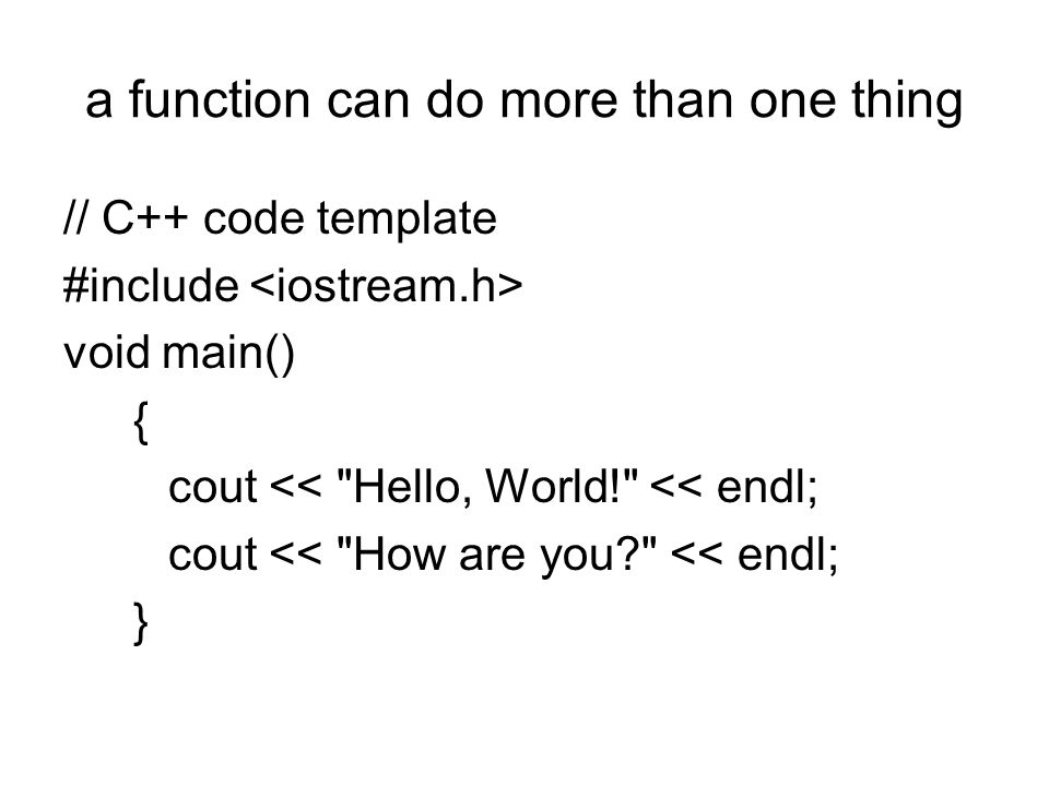 a function can do more than one thing // C++ code template #include void main() { cout << Hello, World! << endl; cout << How are you << endl; }