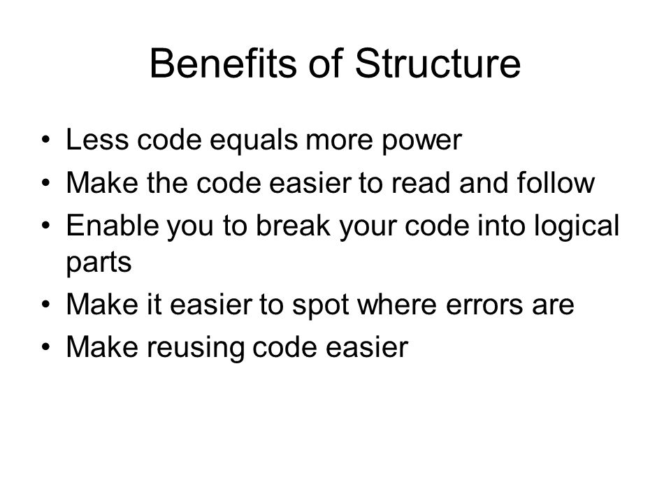 Benefits of Structure Less code equals more power Make the code easier to read and follow Enable you to break your code into logical parts Make it easier to spot where errors are Make reusing code easier