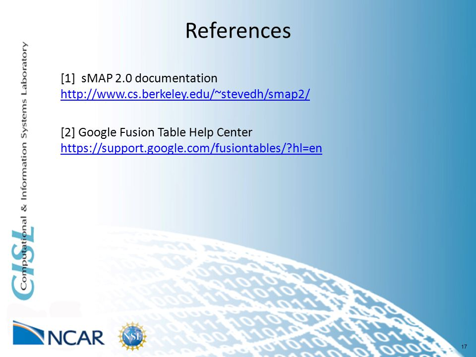 17 References [1] sMAP 2.0 documentation http://www.cs.berkeley.edu/~stevedh/smap2/ http://www.cs.berkeley.edu/~stevedh/smap2/ [2] Google Fusion Table Help Center https://support.google.com/fusiontables/ hl=en https://support.google.com/fusiontables/ hl=en