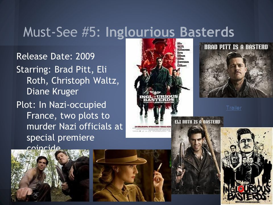 Must-See #5: Inglourious Basterds Release Date: 2009 Starring: Brad Pitt, Eli Roth, Christoph Waltz, Diane Kruger Plot: In Nazi-occupied France, two plots to murder Nazi officials at a special premiere coincide.