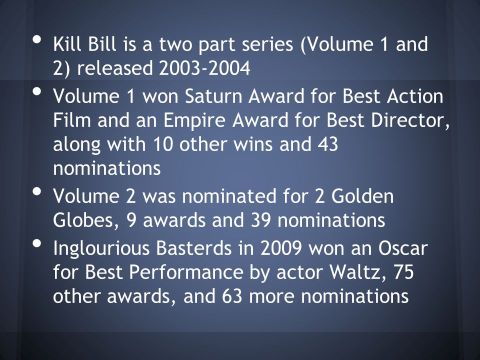 Kill Bill is a two part series (Volume 1 and 2) released 2003-2004 Volume 1 won Saturn Award for Best Action Film and an Empire Award for Best Director, along with 10 other wins and 43 nominations Volume 2 was nominated for 2 Golden Globes, 9 awards and 39 nominations Inglourious Basterds in 2009 won an Oscar for Best Performance by actor Waltz, 75 other awards, and 63 more nominations