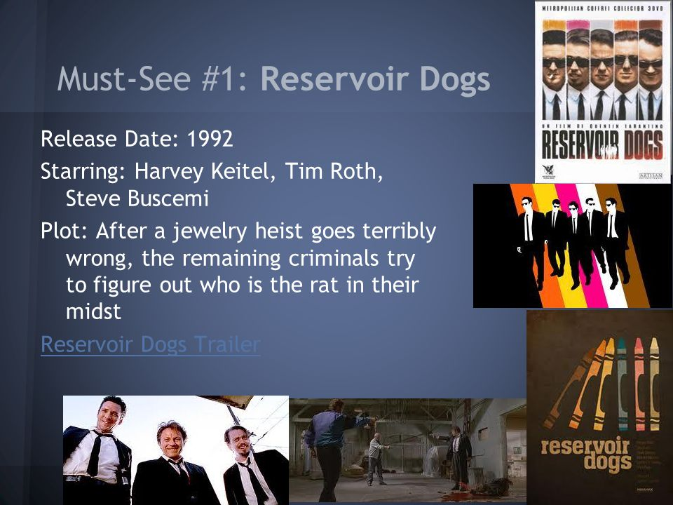 Must-See #1: Reservoir Dogs Release Date: 1992 Starring: Harvey Keitel, Tim Roth, Steve Buscemi Plot: After a jewelry heist goes terribly wrong, the remaining criminals try to figure out who is the rat in their midst Reservoir Dogs Trailer