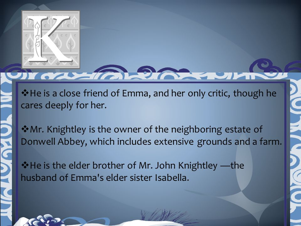  He is a close friend of Emma, and her only critic, though he cares deeply for her.